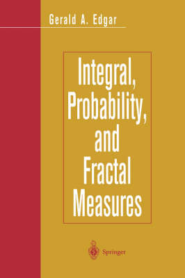 Integral, Probability, and Fractal Measures by Gerald A. Edgar