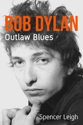 Bob Dylan: Outlaw Blues by Spencer Leigh