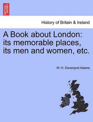 A Book about London: Its Memorable Places, Its Men and Women, Etc. by W H Davenport Adams