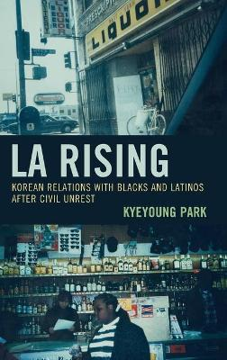 LA Rising: Korean Relations with Blacks and Latinos after Civil Unrest by Kyeyoung Park
