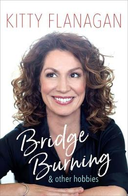 Bridge Burning and Other Hobbies by Kitty Flanagan