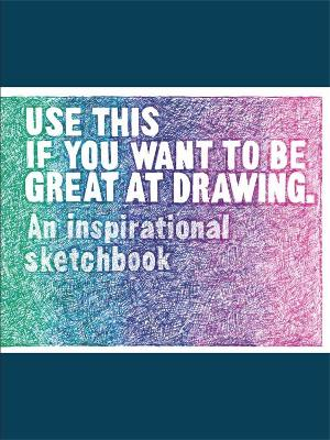 Use This if You Want to Be Great at Drawing: An Inspirational Sketchbook book