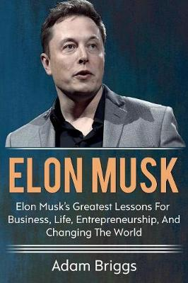 Elon Musk: Elon Musk's greatest lessons for business, life, entrepreneurship, and changing the world! by Adam Briggs