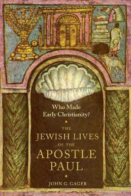 Who Made Early Christianity?: The Jewish Lives of the Apostle Paul by John G. Gager