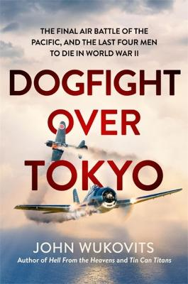 Dogfight over Tokyo: The Final Air Battle of the Pacific and the Last Four Men to Die in World War II by John Wukovits