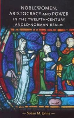 Noblewomen, Aristocracy and Power in the Twelfth-Century Anglo-Norman Realm by Susan M. Johns