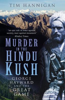 Murder in the Hindu Kush: George Hayward and the Great Game by Tim Hannigan