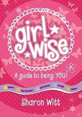 Girl Wise: A guide to being YOU! by Sharon Witt