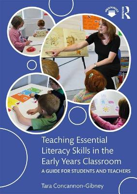 Teaching Essential Literacy Skills in the Early Years Classroom: A Guide for Students and Teachers by Tara Concannon-Gibney