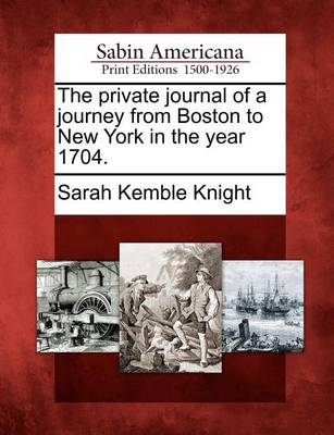 The Private Journal of a Journey from Boston to New York in the Year 1704. by Sarah Kemble Knight