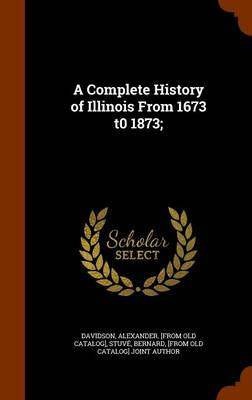 A Complete History of Illinois from 1673 T0 1873; by Alexander [From Old Catalog] Davidson