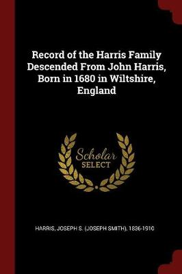 Record of the Harris Family Descended from John Harris, Born in 1680 in Wiltshire, England by Joseph S (Joseph Smith) 1836-1 Harris