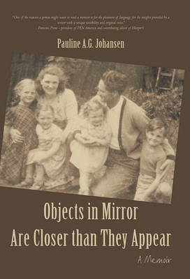 Objects in Mirror Are Closer Than They Appear: A Memoir by Pauline A G Johansen