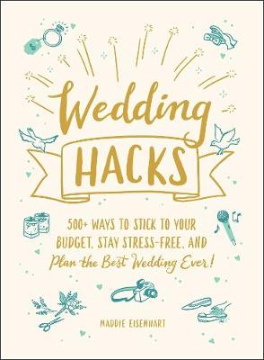 Wedding Hacks: 500+ Ways to Stick to Your Budget, Stay Stress-Free, and Plan the Best Wedding Ever! by Maddie Eisenhart
