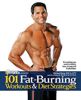 101 Fat-Burning Workouts & Diet Strategies For Men by Muscle and Fitness Magazine