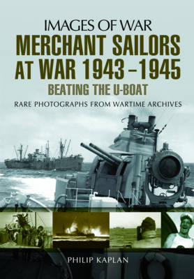 Merchant Sailors at War 1943 - 1945 - Beating the U-Boat by Philip Kaplan