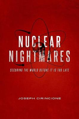Nuclear Nightmares: Securing the World Before It Is Too Late by Joseph Cirincione