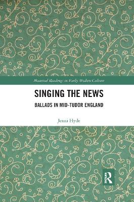 Singing the News: Ballads in Mid-Tudor England by Jenni Hyde