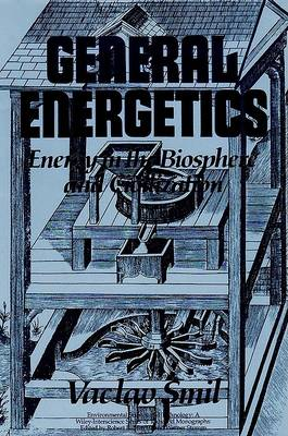 General Energetics: Energy in the Biosphere and Civilization by Vaclav Smil