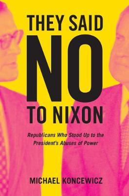 They Said No to Nixon: Republicans Who Stood Up to the President's Abuses of Power by Michael Koncewicz