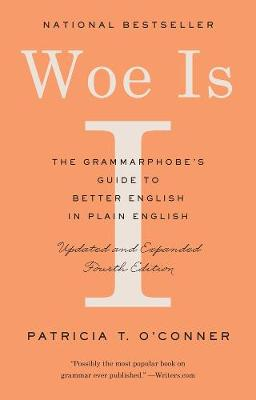 Woe Is I: The Grammarphobe's Guide to Better English in Plain English by Patricia T. O'Conner
