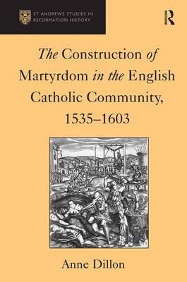 The Construction of Martyrdom in the English Catholic Community, 1535-1603 by Anne Dillon
