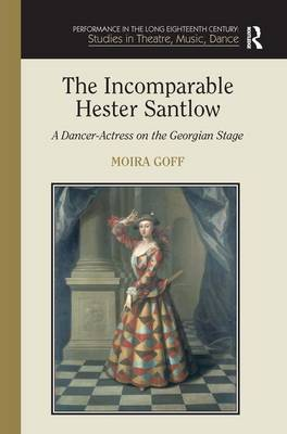 The Incomparable Hester Santlow: A Dancer-Actress on the Georgian Stage by Moira Goff