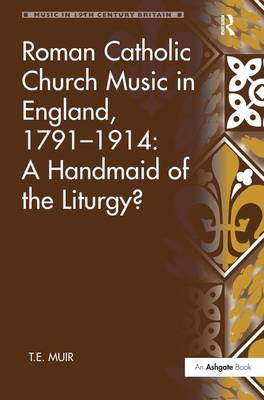 Roman Catholic Church Music in England, 1791-1914: A Handmaid of the Liturgy? book