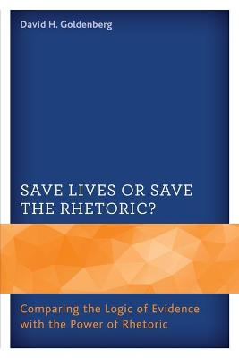 Save Lives or Save the Rhetoric?: Comparing the Logic of Evidence with the Power of Rhetoric by David H. Goldenberg
