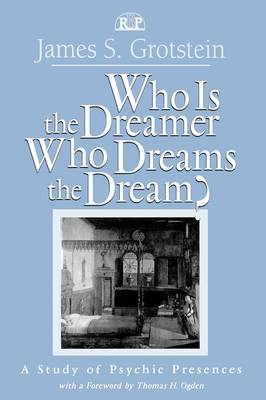 Who Is the Dreamer, Who Dreams the Dream?: A Study of Psychic Presences by James S. Grotstein