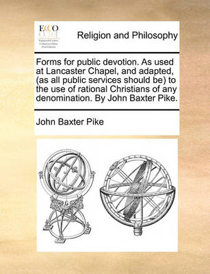 Forms for Public Devotion. as Used at Lancaster Chapel, and Adapted, (as All Public Services Should Be) to the Use of Rational Christians of Any Denomination. by John Baxter Pike by John Baxter Pike