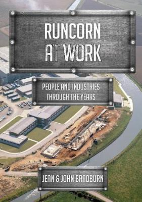 Runcorn at Work: People and Industries Through the Years by Jean & John Bradburn