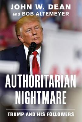 Authoritarian Nightmare: Trump and His Followers by John W. Dean