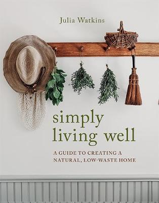 Simply Living Well: A Guide to Creating a Natural, Low-Waste Home by Julia Watkins