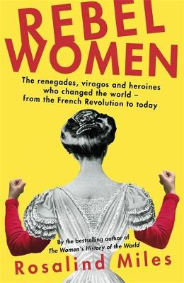 Rebel Women: The renegades, viragos and heroines who changed the world, from the French Revolution to today by Rosalind Miles