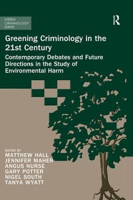 Greening Criminology in the 21st Century: Contemporary debates and future directions in the study of environmental harm by Matthew Hall