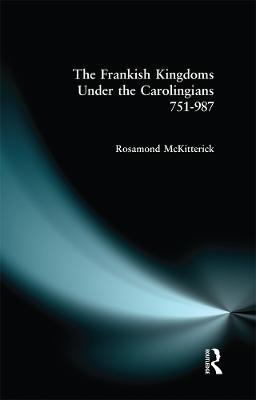 The Frankish Kingdoms Under the Carolingians 751-987 by Rosamond McKitterick
