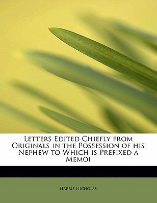 Letters Edited Chiefly from Originals in the Possession of His Nephew to Which Is Prefixed a Memoi by Harris Nicholas