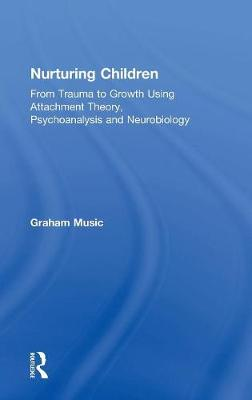 Nurturing Children: From Trauma to Growth Using Attachment Theory, Psychoanalysis and Neurobiology by Graham Music