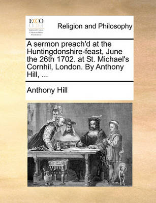 A Sermon Preach'd at the Huntingdonshire-Feast, June the 26th 1702. at St. Michael's Cornhil, London. by Anthony Hill, ... by Anthony Hill