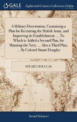 A Military Dissertation, Containing a Plan for Recruiting the British Army, and Improving Its Establishment. ... to Which Is Added a Second Plan, for Manning the Navy, ... Also a Third Plan, ... by Colonel Stuart Douglas by Stuart Douglas