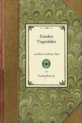 Garden Vegetables: And How to Cultivate Them by Fearing Burr, Jr.