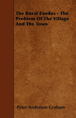 The Rural Exodus - The Problem Of The Village And The Town by Peter Anderson Graham
