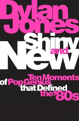 Shiny and New: Ten Moments of Pop Genius that Defined the '80s by Dylan Jones