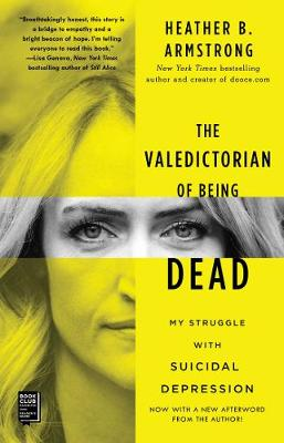 The Valedictorian of Being Dead: My Struggle with Suicidal Depression by Heather B. Armstrong