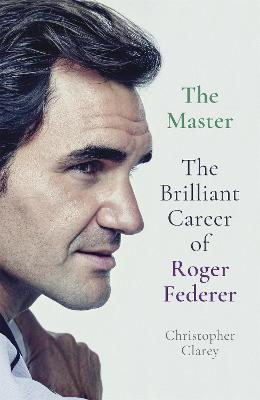 The Master: The Brilliant Career of Roger Federer by Christopher Clarey