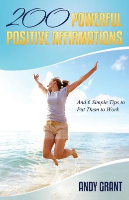 200 Powerful Positive Affirmations and 6 Simple Tips to Put Them to Work (for You!) by Andy Grant