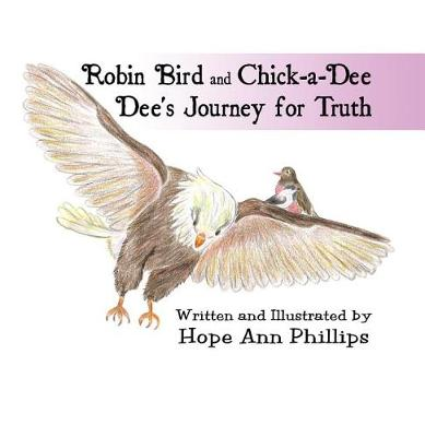 Robin Bird and Chick-A-Dee Dee's Journey for Truth by Hope Ann Phillips