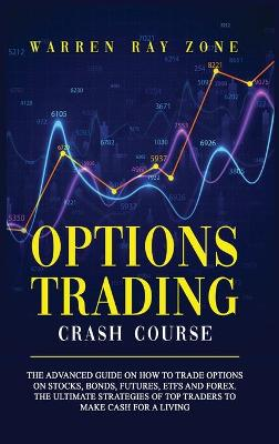 Options Trading Crash Course: The Advanced Guide On How To Trade Options On Stocks, Bonds, Futures, Etfs And Forex. The Ultimate Strategies Of Top Traders To Make Cash For A Living by Warren Ray Zone