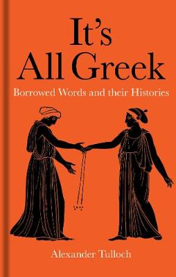 It's All Greek: Borrowed Words and their Histories by Alexander Tulloch